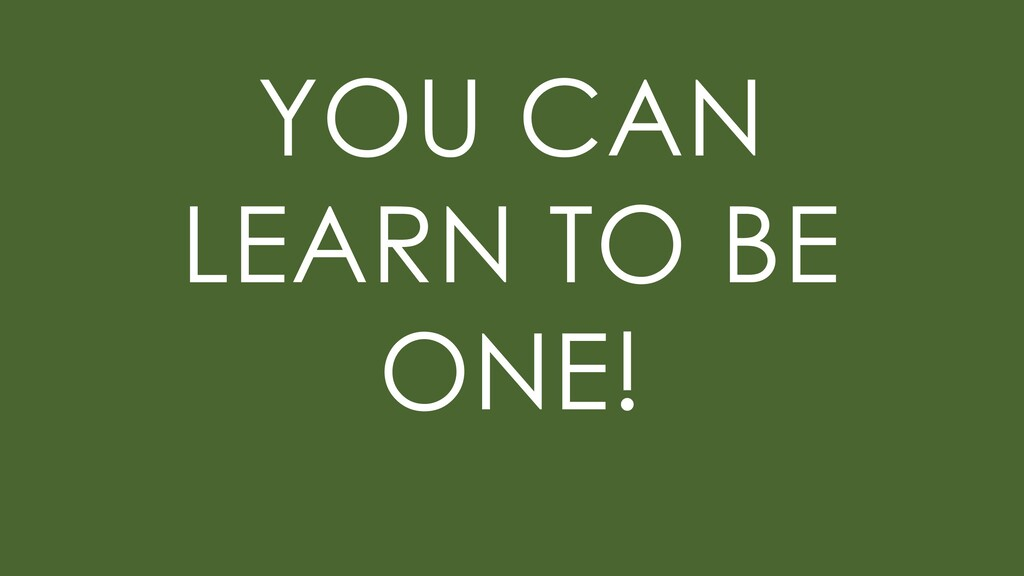 YOU CAN LEARN TO BE ONE!