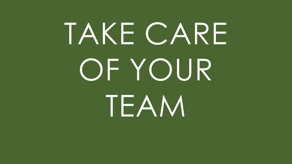 TAKE CARE OF YOUR TEAM