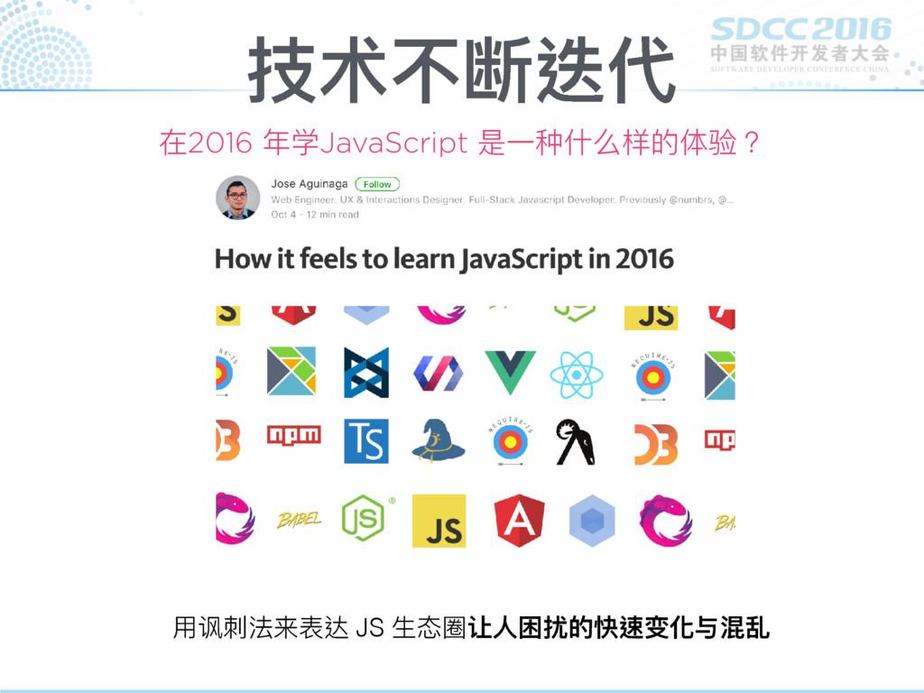技术不断迭代 在2016 年年学JavaScript 是⼀一种什什么样的体验? ⽤用讽刺刺法来...