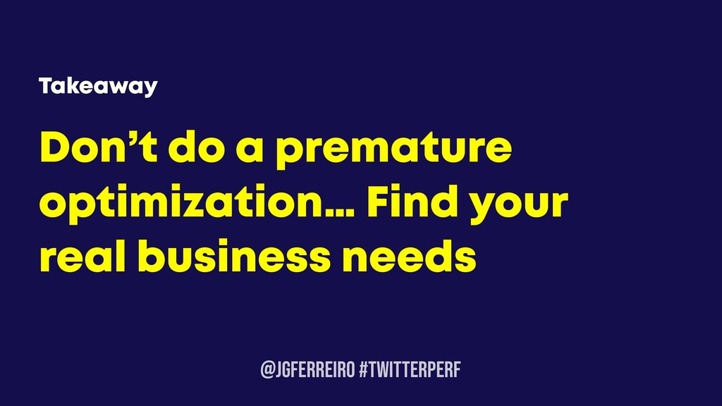 @JGFERREIRO #TwitterPerf Don't do a premature o...