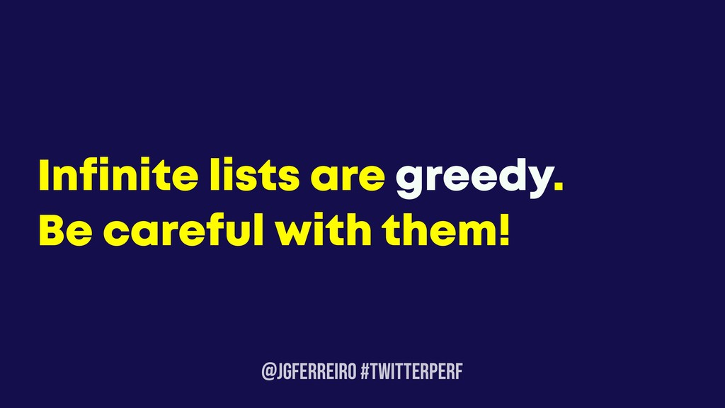 @JGFERREIRO #TwitterPerf Infinite lists are gre...