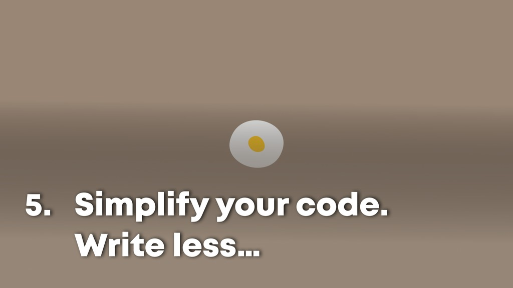 Simplify your code. Write less… 5.