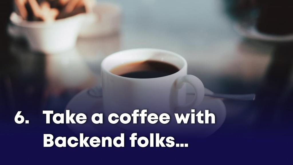 Take a coffee with Backend folks… 6.