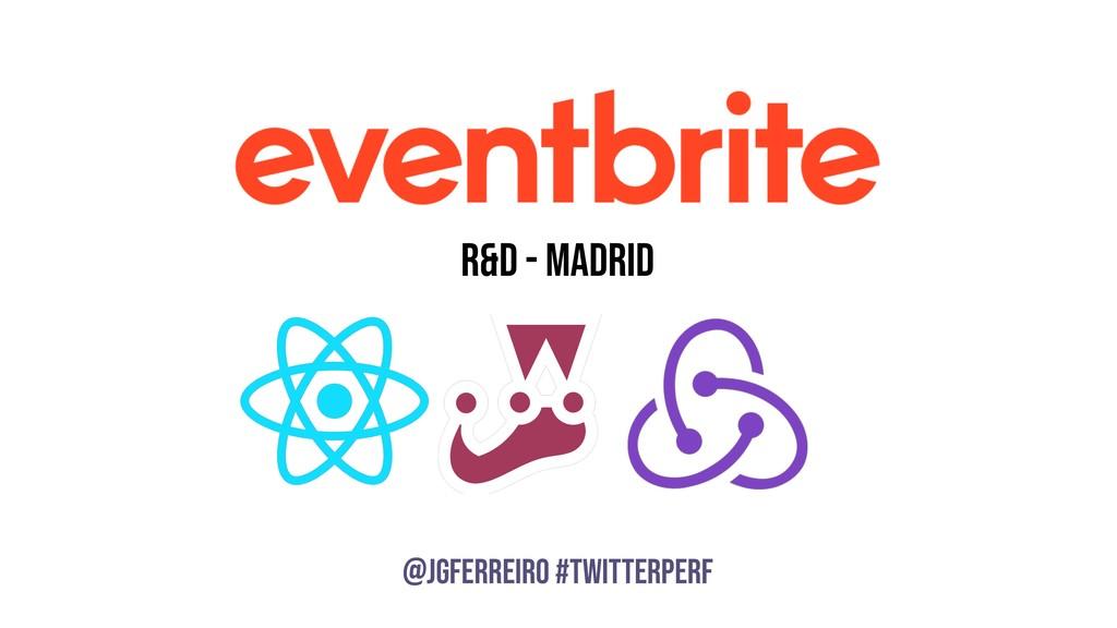 @JGFERREIRO @JGFERREIRO #TwitterPerf R&D - Madr...