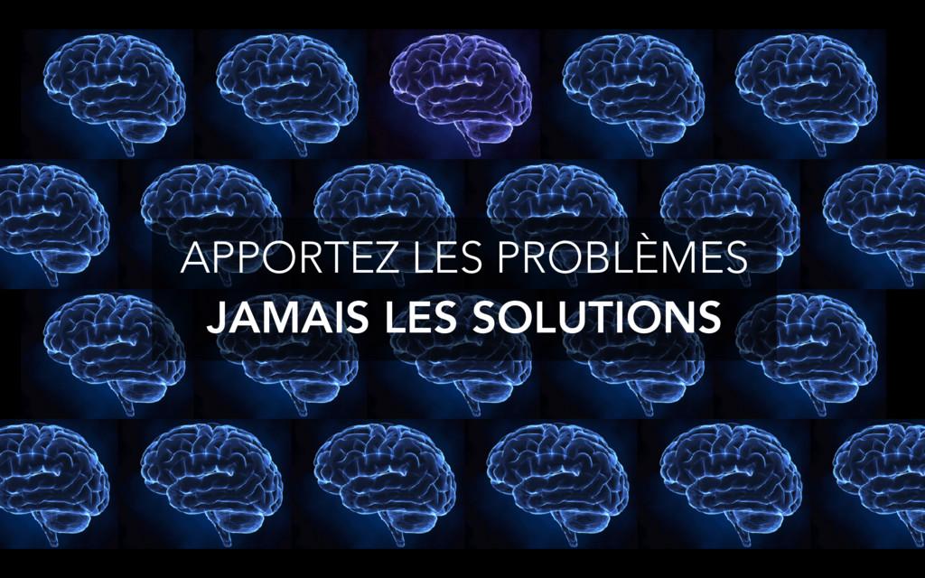 APPORTEZ LES PROBLÈMES JAMAIS LES SOLUTIONS