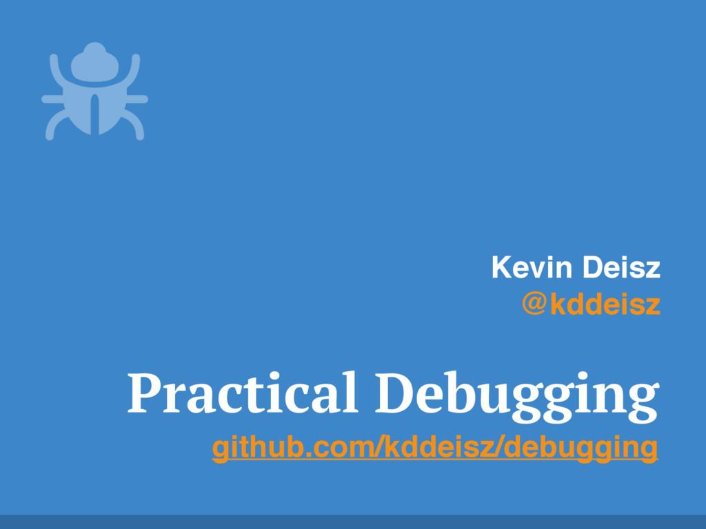 Practical Debugging github.com/kddeisz/debuggin...