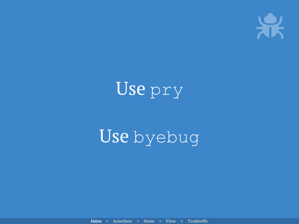 Use pry Use byebug Intro • Interface • State • ...