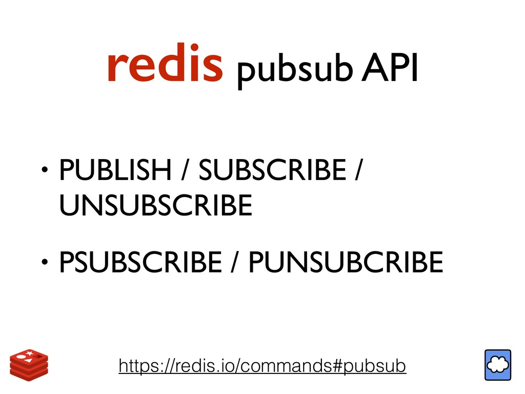 redis pubsub API • PUBLISH / SUBSCRIBE / UNSUBS...