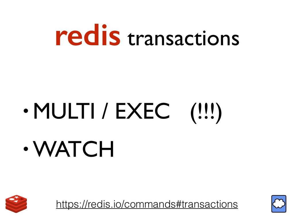 redis transactions • MULTI / EXEC (!!!) • WATCH...