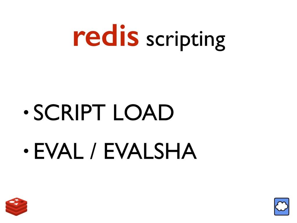 redis scripting • SCRIPT LOAD • EVAL / EVALSHA
