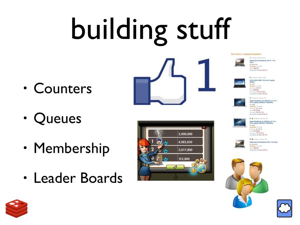building stuff • Counters • Queues • Membership...