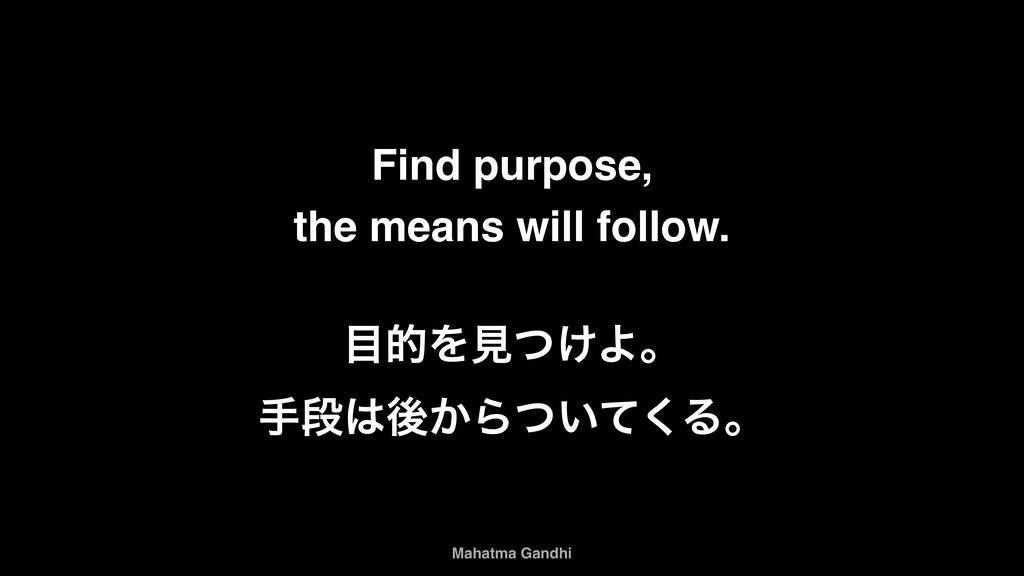 Find purpose, the means will follow. తΛݟ͚ͭΑɻ ख...