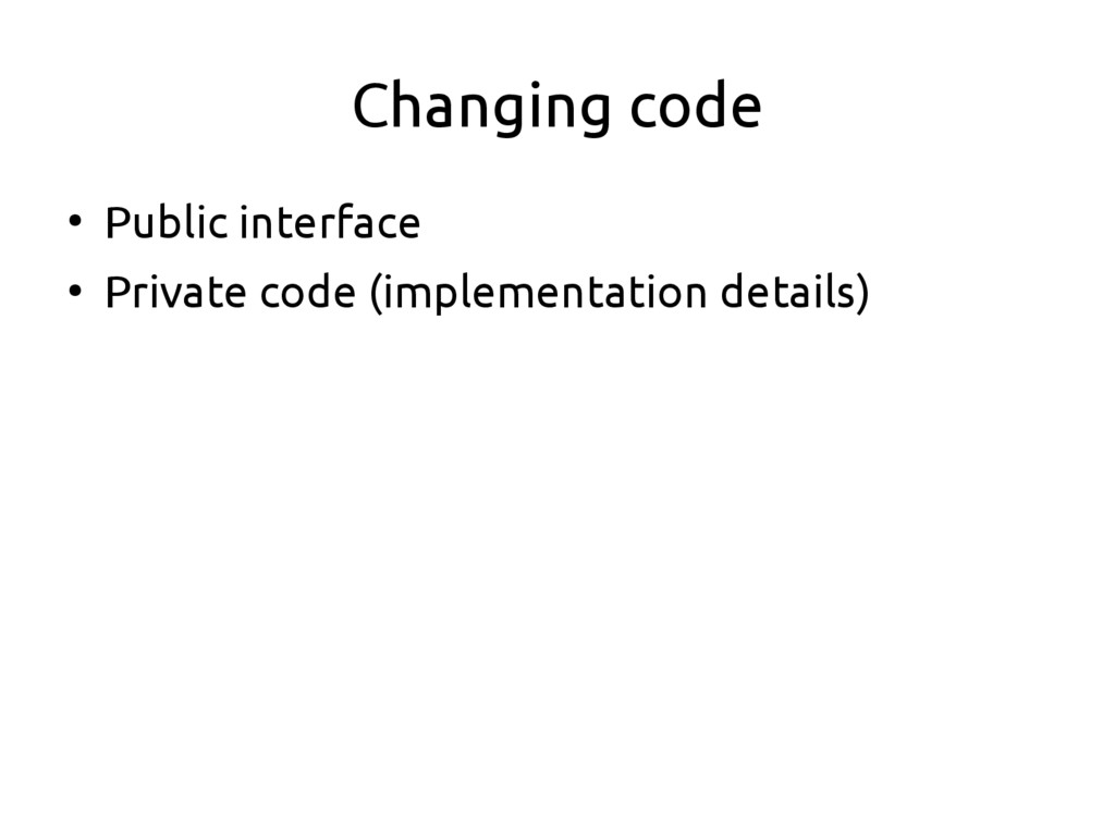 Changing code ● Public interface ● Private code...