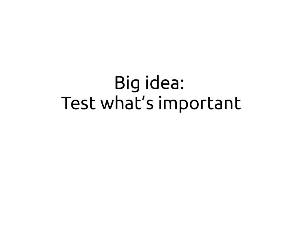 Big idea: Test what's important