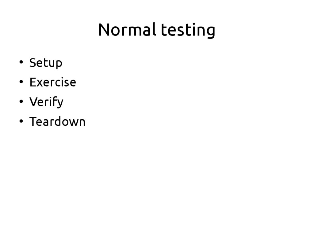 Normal testing ● Setup ● Exercise ● Verify ● Te...