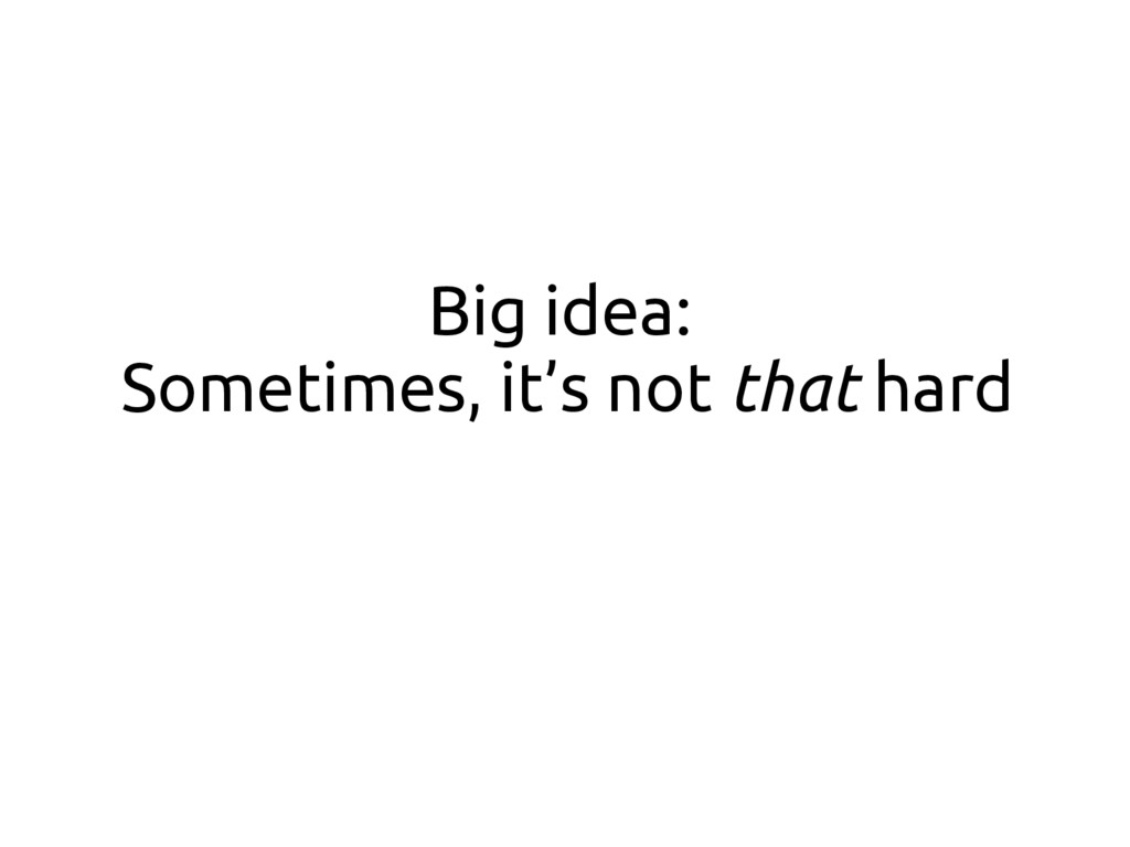 Big idea: Sometimes, it's not that hard