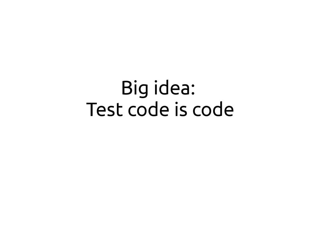 Big idea: Test code is code