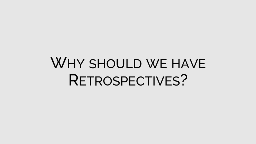 WHY SHOULD WE HAVE RETROSPECTIVES?