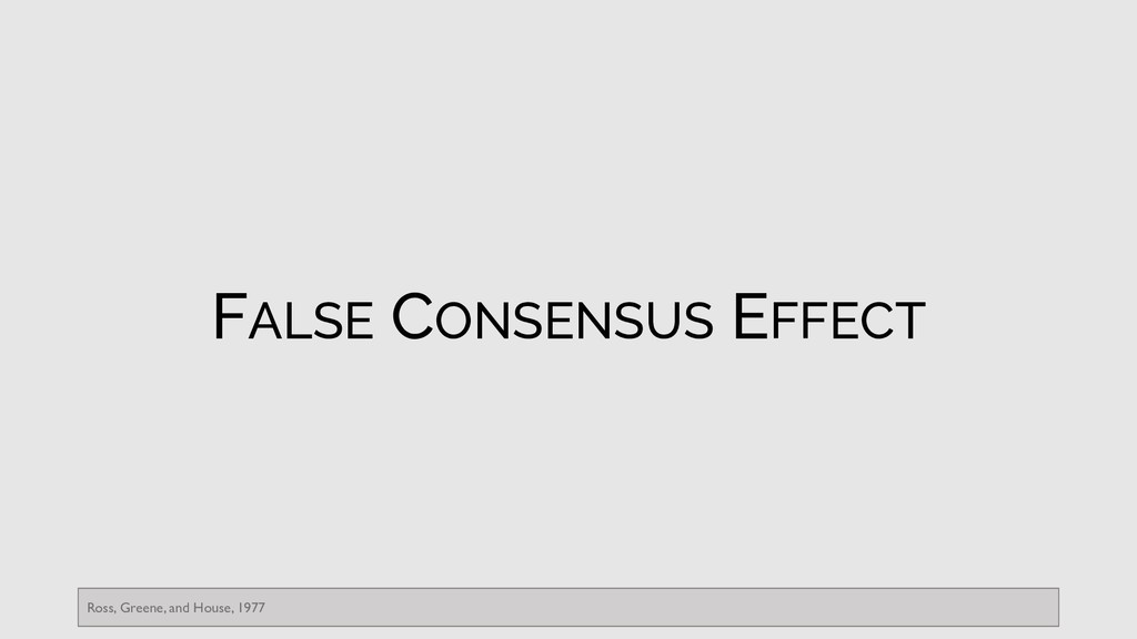 FALSE CONSENSUS EFFECT Ross, Greene, and House,...