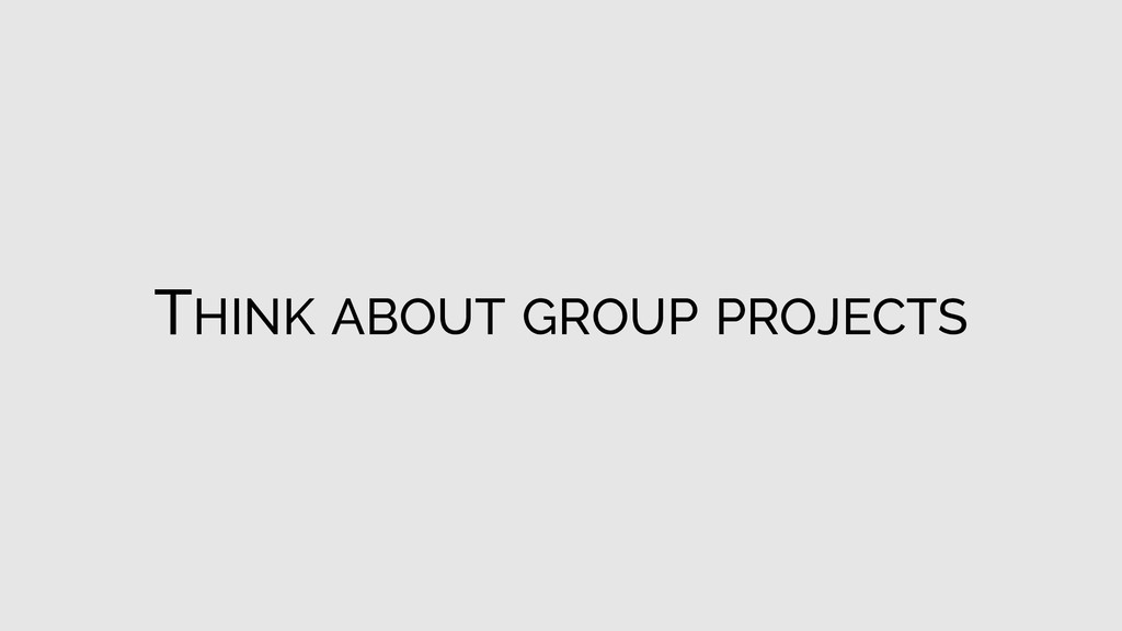 THINK ABOUT GROUP PROJECTS