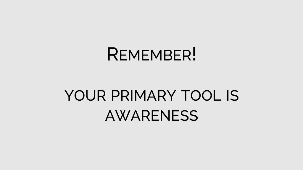 REMEMBER! YOUR PRIMARY TOOL IS AWARENESS