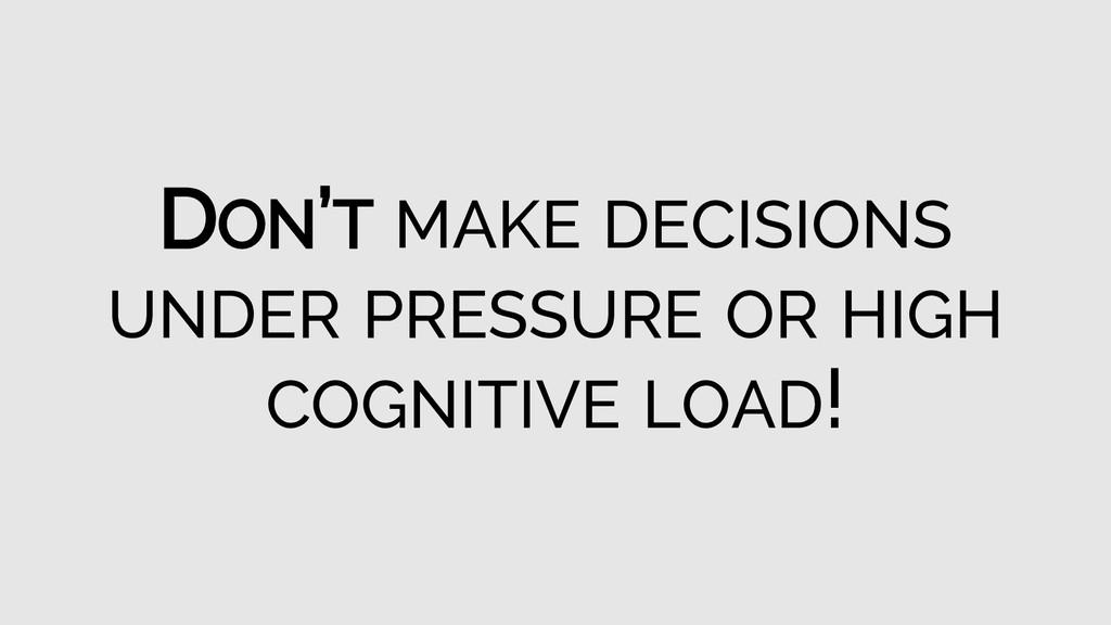 DON'T MAKE DECISIONS UNDER PRESSURE OR HIGH COG...