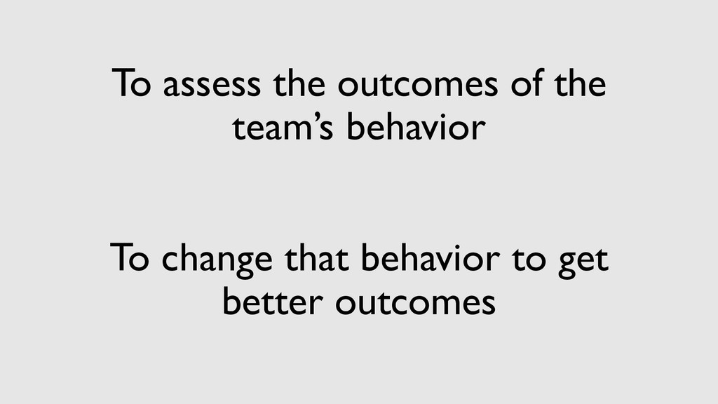 To assess the outcomes of the team's behavior T...