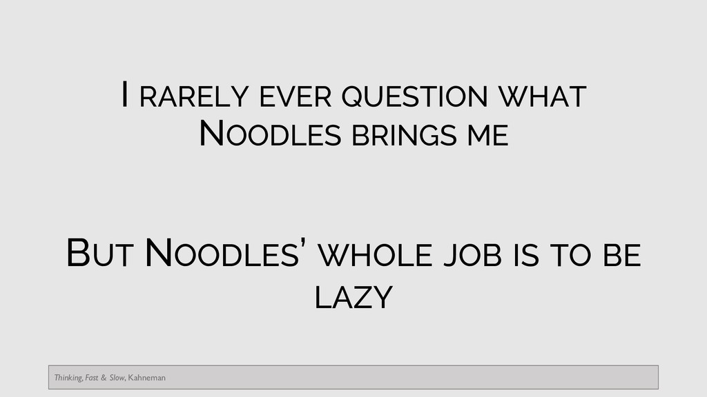 I RARELY EVER QUESTION WHAT NOODLES BRINGS ME B...