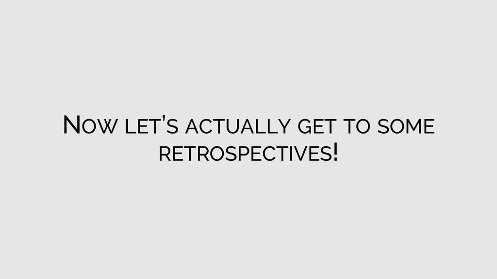 NOW LET'S ACTUALLY GET TO SOME RETROSPECTIVES!