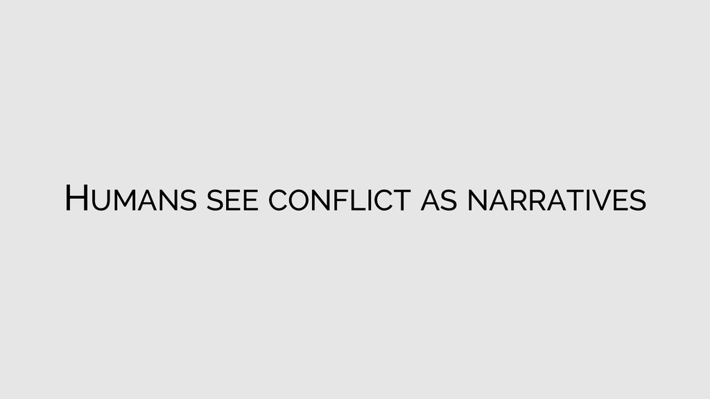 HUMANS SEE CONFLICT AS NARRATIVES