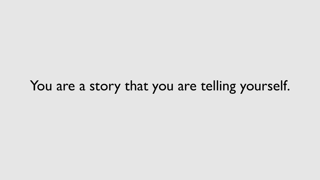 You are a story that you are telling yourself.