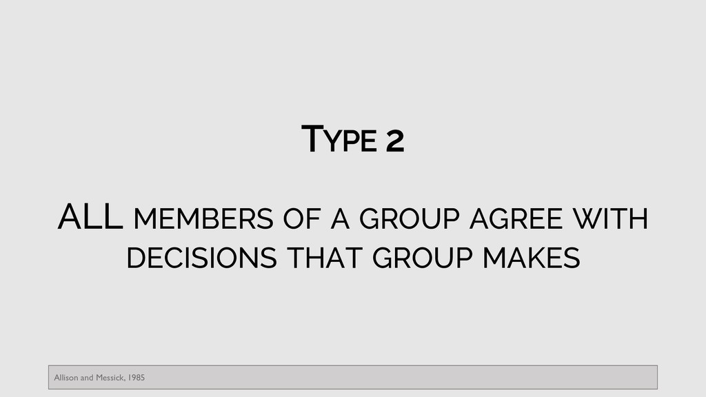 TYPE 2 ALL MEMBERS OF A GROUP AGREE WITH DECISI...