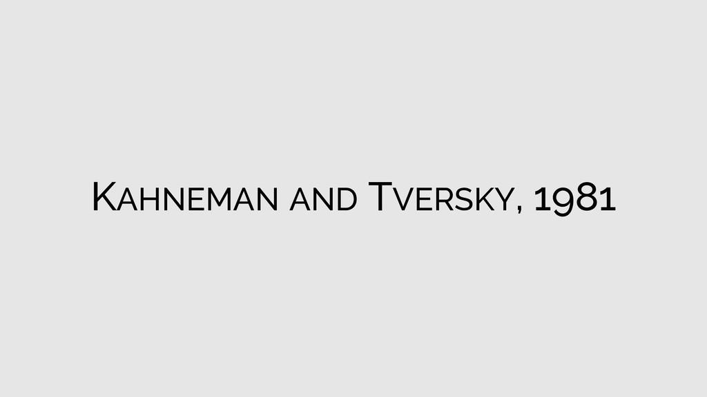 KAHNEMAN AND TVERSKY, 1981