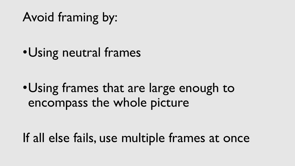 Avoid framing by: •Using neutral frames •Using ...