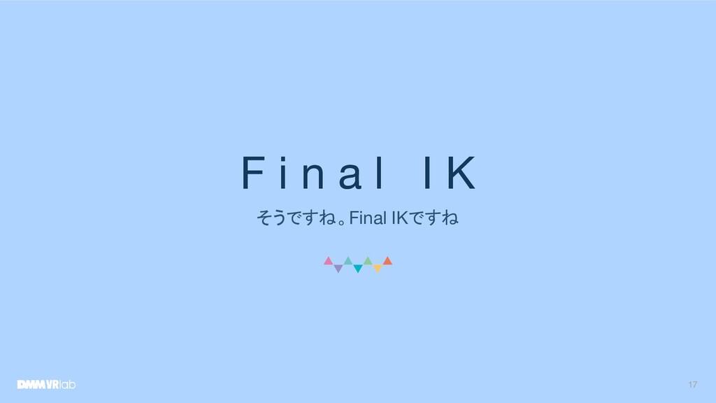 F i n a l I K そうですね。Final IKですね 17