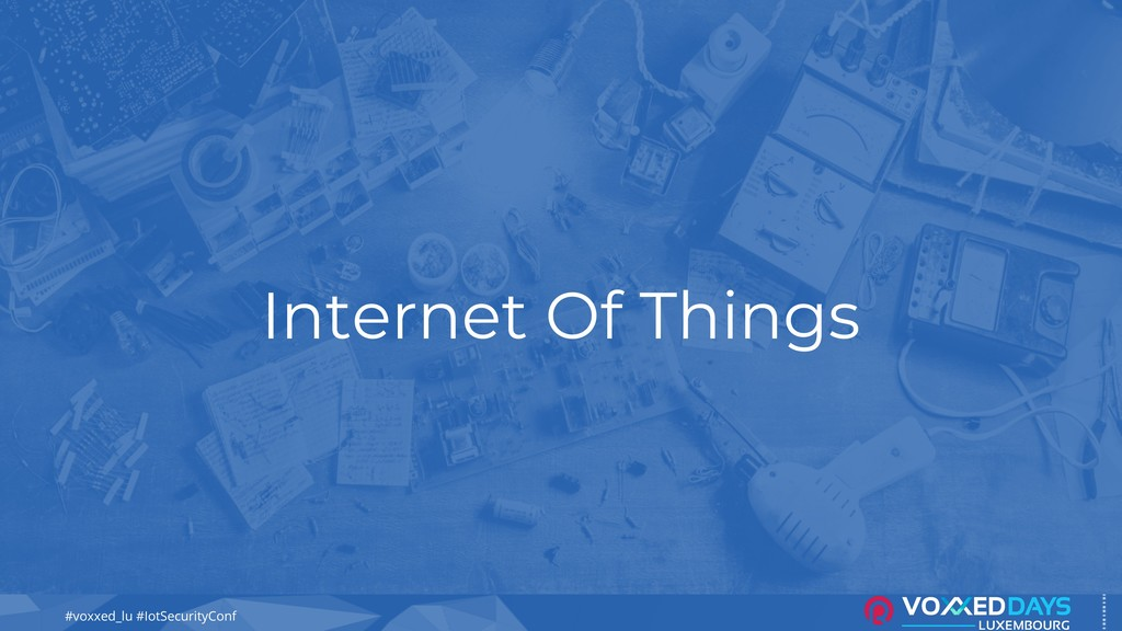 #voxxed_lu #IotSecurityConf Internet Of Things