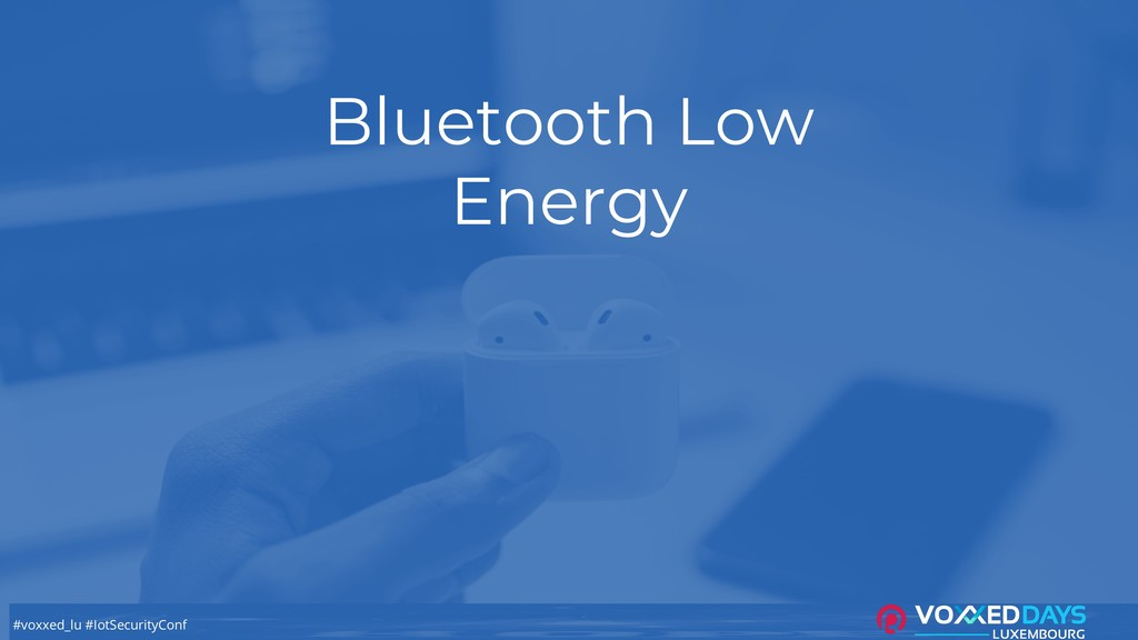 #voxxed_lu #IotSecurityConf Bluetooth Low Energy