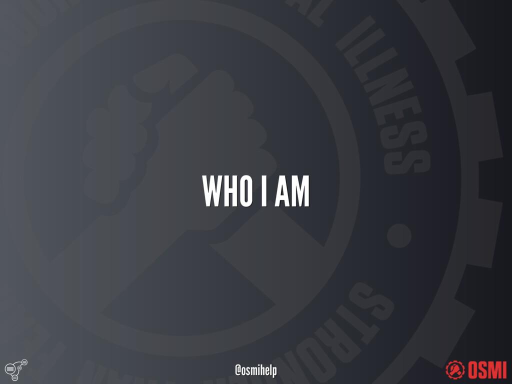 @osmihelp WHO I AM