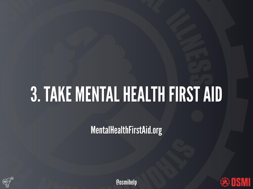 @osmihelp 3. TAKE MENTAL HEALTH FIRST AID Men...
