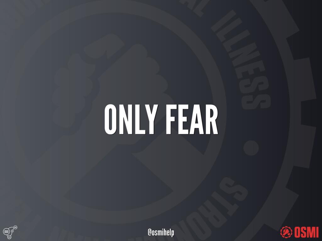 @osmihelp ONLY FEAR