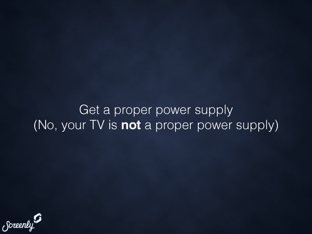 Get a proper power supply (No, your TV is not a...