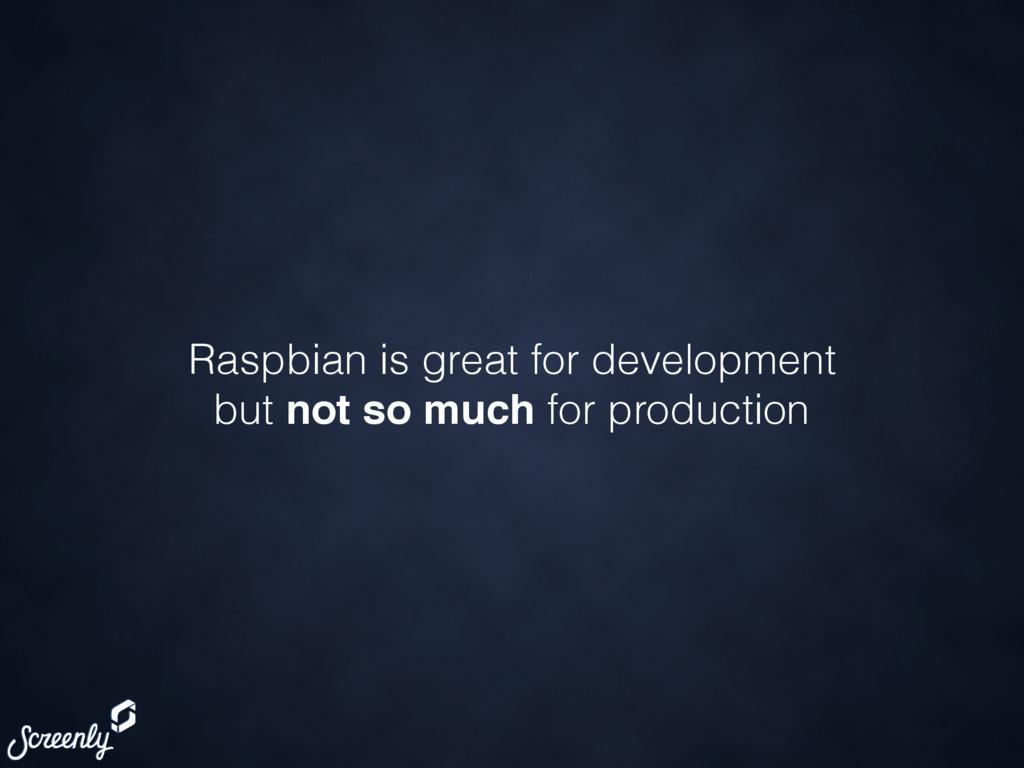 Raspbian is great for development but not so mu...