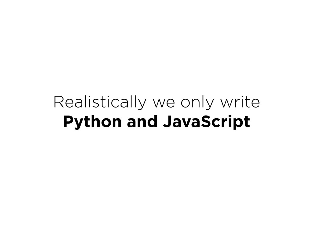 Realistically we only write Python and JavaScr...