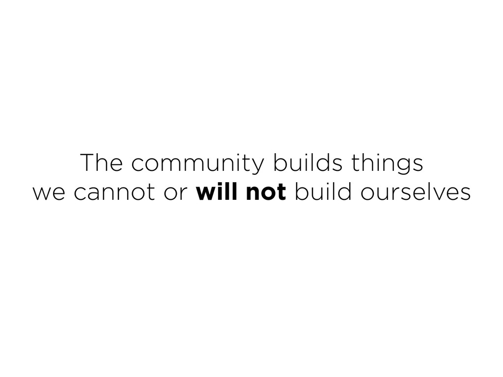 The community builds things we cannot or will ...