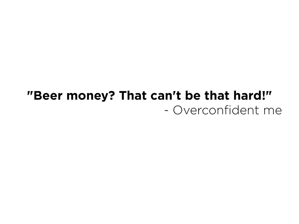 """""""Beer money? That can't be that hard!"""" - Overc..."""