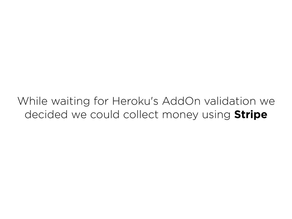 While waiting for Heroku's AddOn validation we...