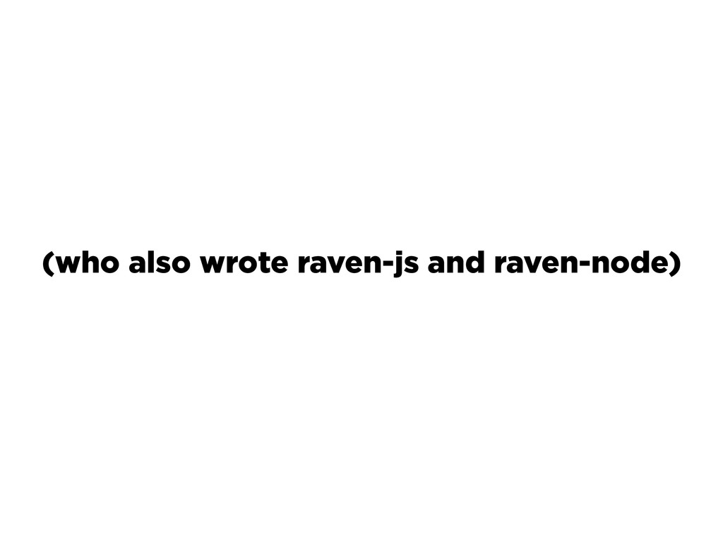 (who also wrote raven-js and raven-node)