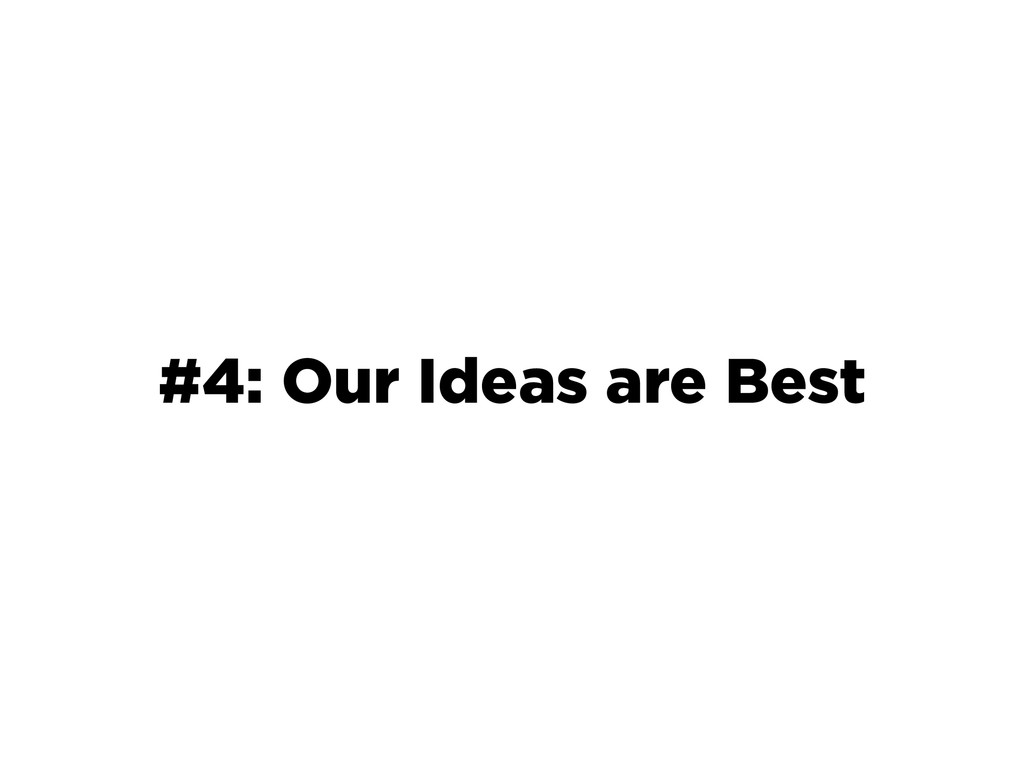 #4: Our Ideas are Best