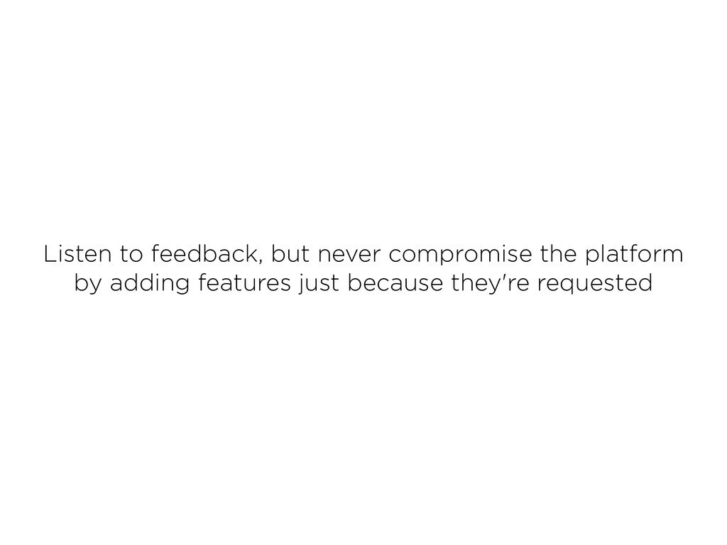 Listen to feedback, but never compromise the pl...