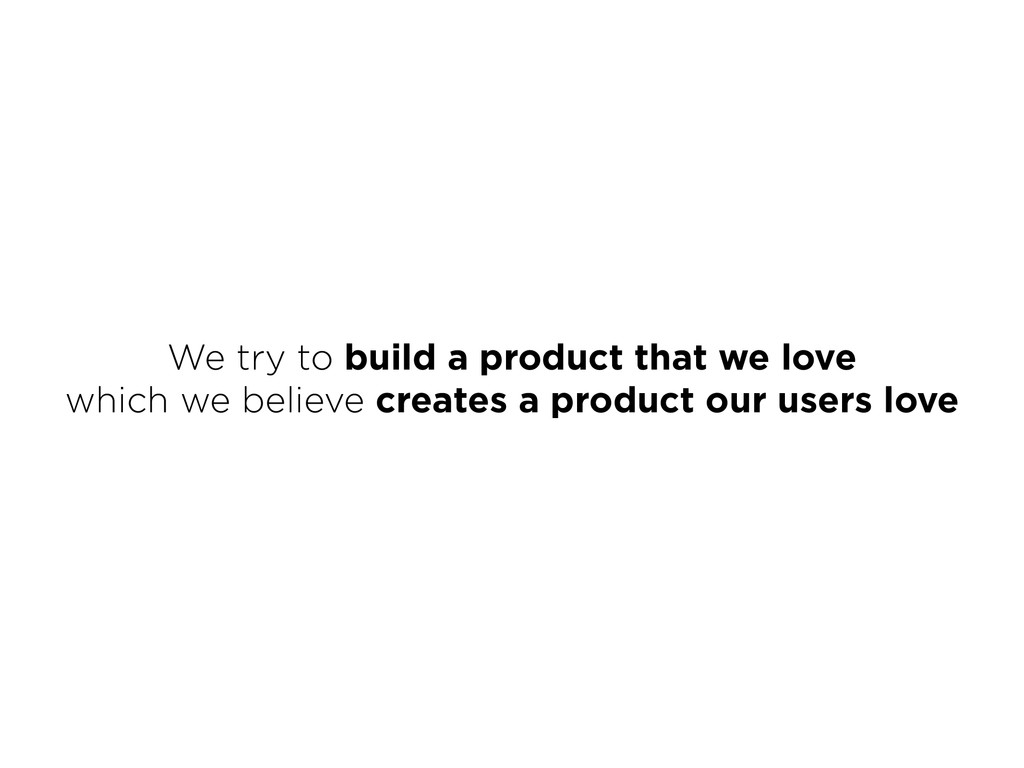 We try to build a product that we love which w...